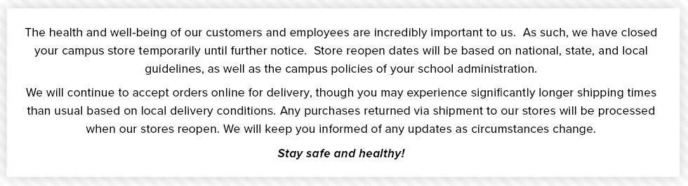 The health and well-being of our customers and employees are incredibly important to us. As such, we have closed your campus store temporarily until further notice. Store reopen dates will be based on national, state, and local guidelines, as well as the campus policies of your school administration. We will continue to accept orders online for delivery, though you may experience significantly longer shipping times than usual based on local delivery conditions. Any purchases returned via shipment to our stores will be processed when our stores reopen. We will keep you informed of any updates as circumstances change. Stay safe and healthy!